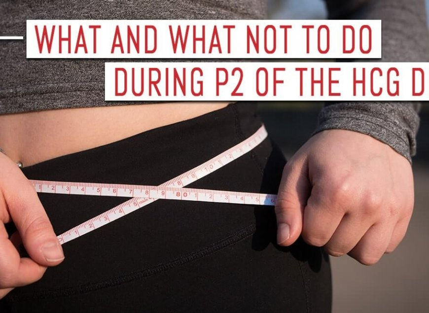 What and What Not to DO During P2 of the HCG Diet