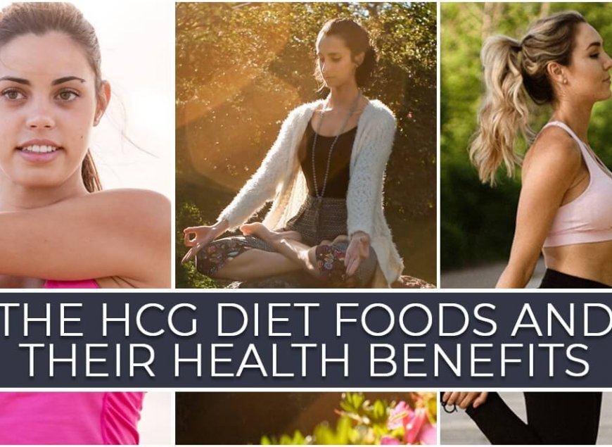 The HCG Diet Foods and their Health Benefits